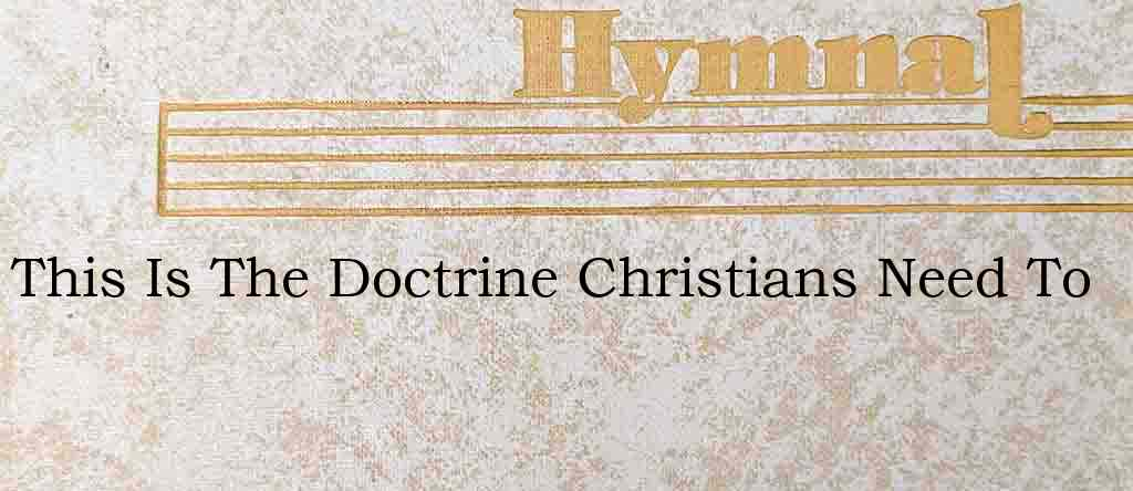 This Is The Doctrine Christians Need To – Hymn Lyrics