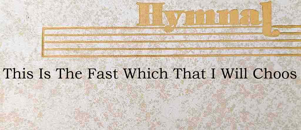 This Is The Fast Which That I Will Choos – Hymn Lyrics