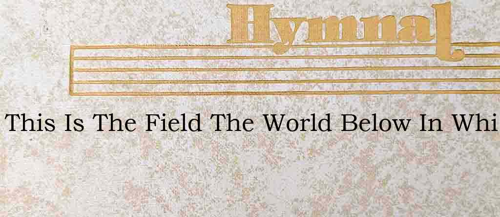 This Is The Field The World Below In Whi – Hymn Lyrics