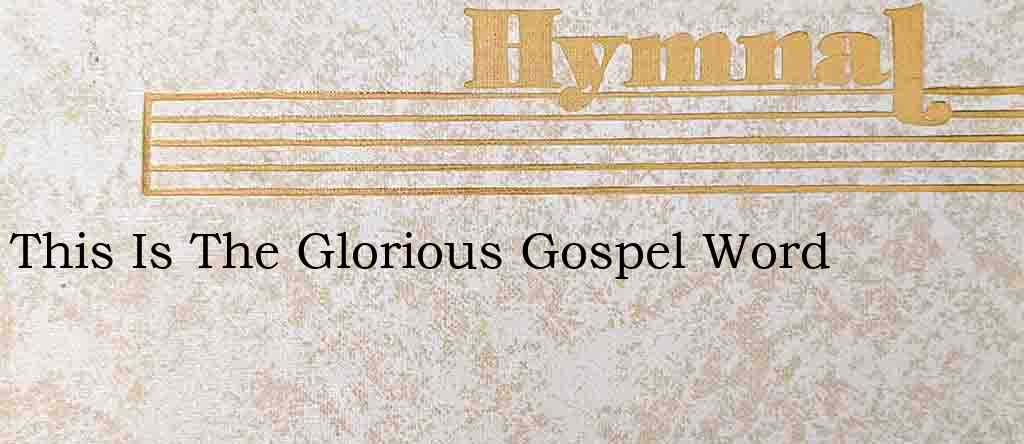 This Is The Glorious Gospel Word – Hymn Lyrics