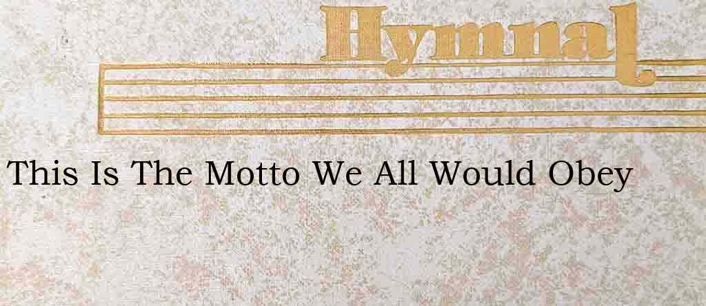 This Is The Motto We All Would Obey – Hymn Lyrics
