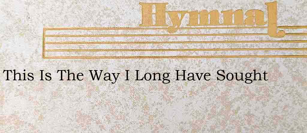 This Is The Way I Long Have Sought – Hymn Lyrics