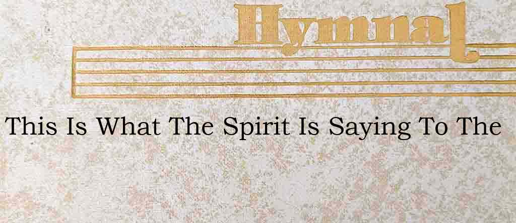 This Is What The Spirit Is Saying To The – Hymn Lyrics