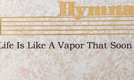 This Life Is Like A Vapor That Soon Shal – Hymn Lyrics