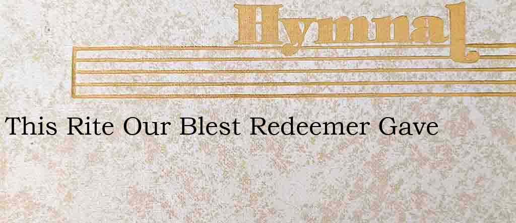 This Rite Our Blest Redeemer Gave – Hymn Lyrics