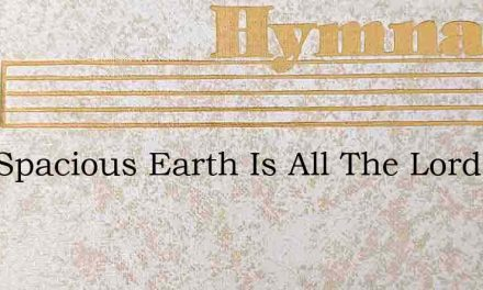This Spacious Earth Is All The Lords – Hymn Lyrics