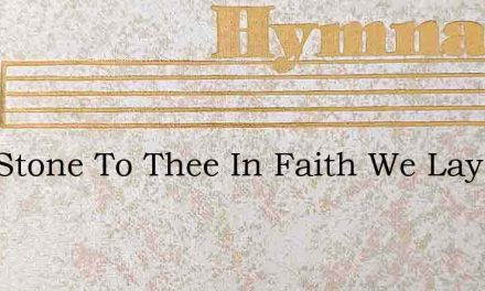 This Stone To Thee In Faith We Lay – Hymn Lyrics