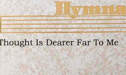 This Thought Is Dearer Far To Me – Hymn Lyrics