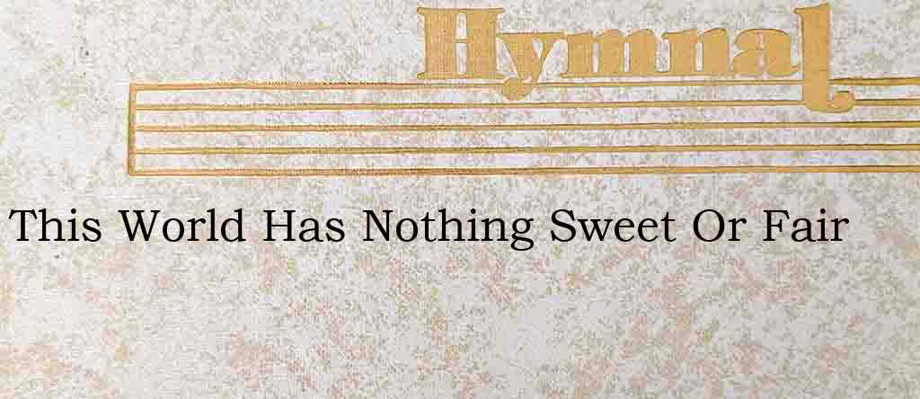 This World Has Nothing Sweet Or Fair – Hymn Lyrics