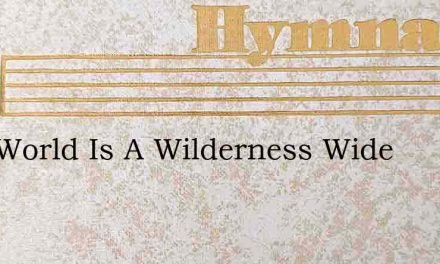 This World Is A Wilderness Wide – Hymn Lyrics