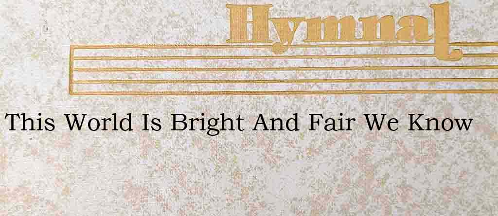 This World Is Bright And Fair We Know – Hymn Lyrics