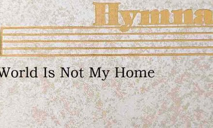 This World Is Not My Home – Hymn Lyrics