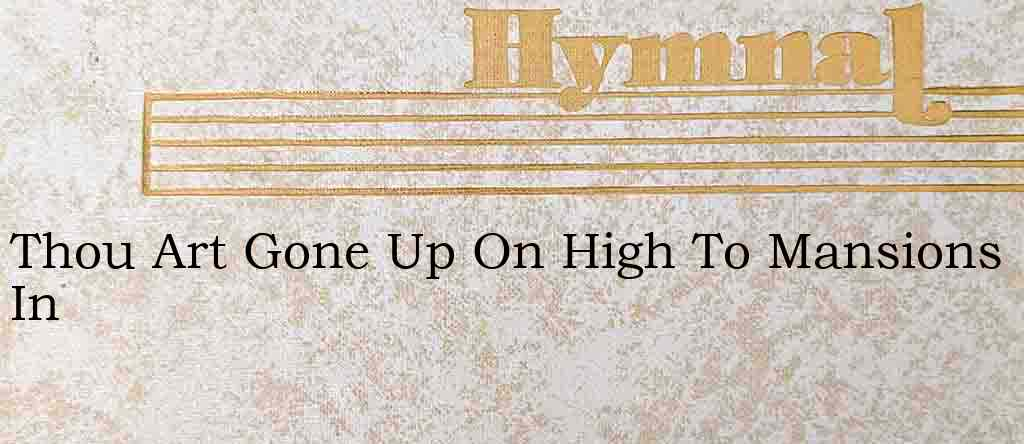 Thou Art Gone Up On High To Mansions In – Hymn Lyrics