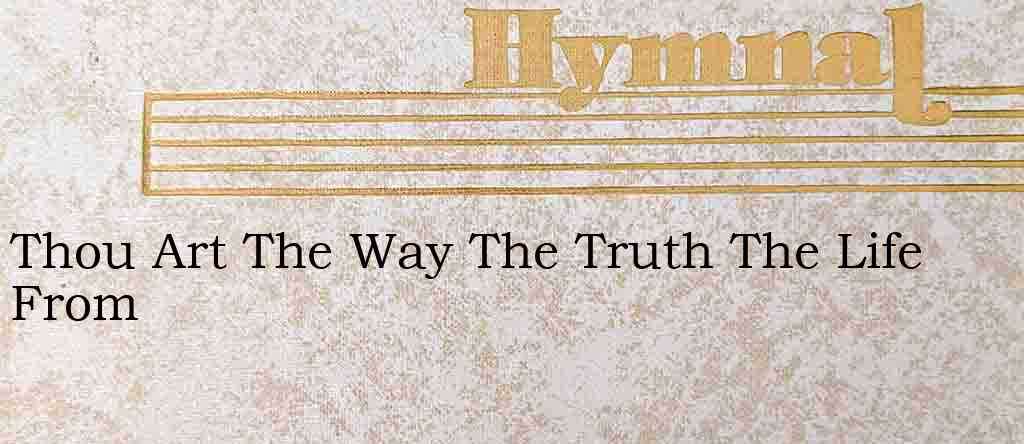 Thou Art The Way The Truth The Life From – Hymn Lyrics