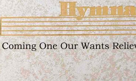 Thou Coming One Our Wants Relieve – Hymn Lyrics