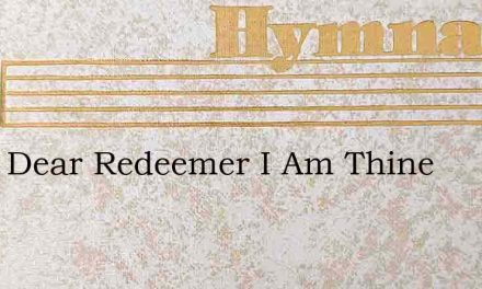 Thou Dear Redeemer I Am Thine – Hymn Lyrics