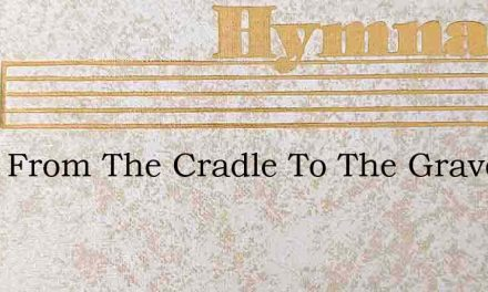 Thou From The Cradle To The Grave – Hymn Lyrics