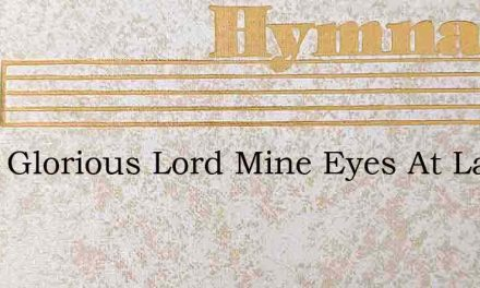 Thou Glorious Lord Mine Eyes At Last Uns – Hymn Lyrics