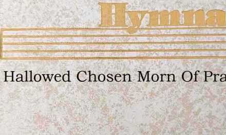 Thou Hallowed Chosen Morn Of Praise – Hymn Lyrics