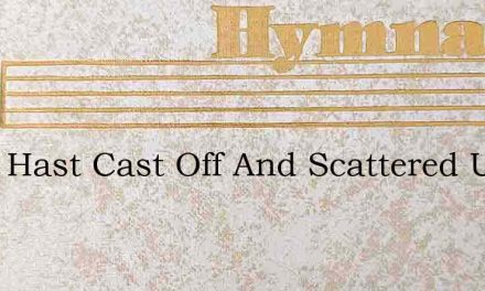 Thou Hast Cast Off And Scattered Us – Hymn Lyrics