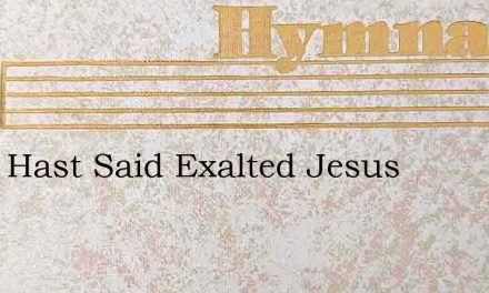 Thou Hast Said Exalted Jesus – Hymn Lyrics