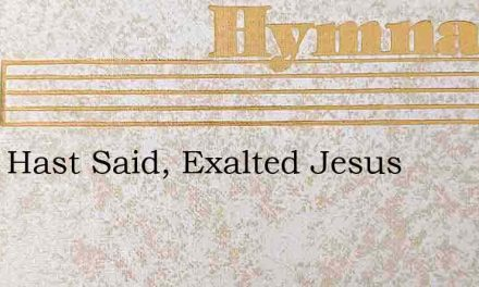 Thou Hast Said, Exalted Jesus – Hymn Lyrics
