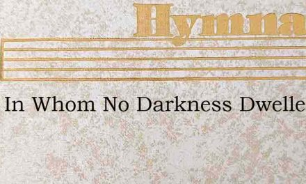 Thou In Whom No Darkness Dwelleth – Hymn Lyrics