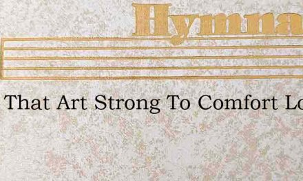 Thou That Art Strong To Comfort Look On – Hymn Lyrics
