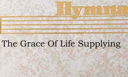 Thou The Grace Of Life Supplying – Hymn Lyrics