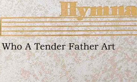 Thou Who A Tender Father Art – Hymn Lyrics