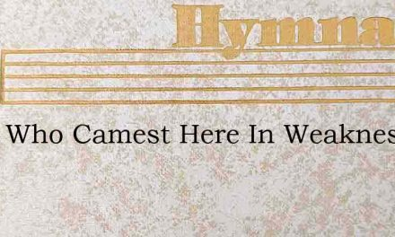 Thou Who Camest Here In Weakness – Hymn Lyrics