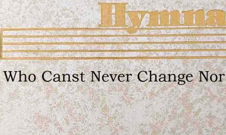 Thou Who Canst Never Change Nor Fail – Hymn Lyrics
