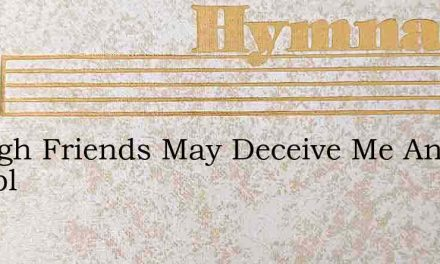 Though Friends May Deceive Me And Troubl – Hymn Lyrics
