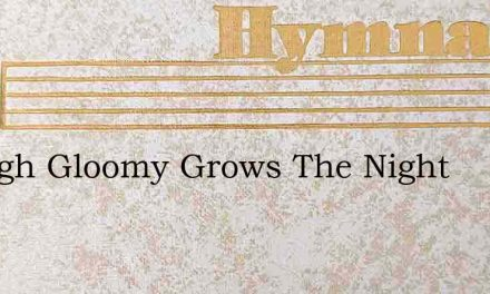 Though Gloomy Grows The Night – Hymn Lyrics