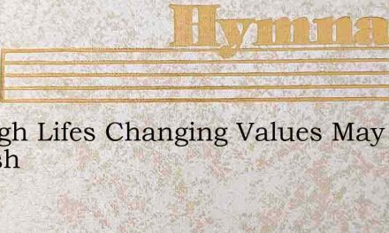 Though Lifes Changing Values May Vanish – Hymn Lyrics