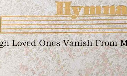 Though Loved Ones Vanish From My Side – Hymn Lyrics
