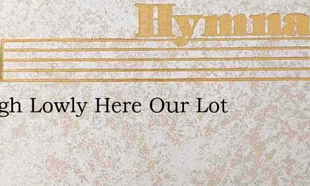 Though Lowly Here Our Lot – Hymn Lyrics