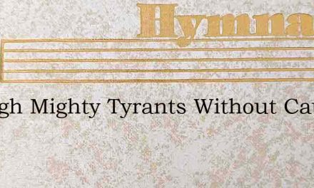 Though Mighty Tyrants Without Cause Cons – Hymn Lyrics