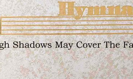 Though Shadows May Cover The Face – Hymn Lyrics