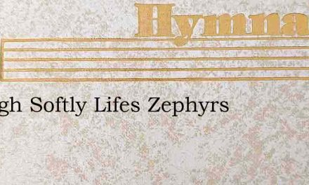 Though Softly Lifes Zephyrs – Hymn Lyrics