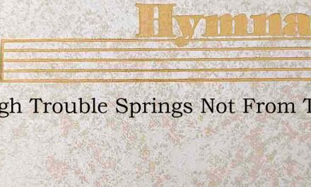 Though Trouble Springs Not From The Dust – Hymn Lyrics