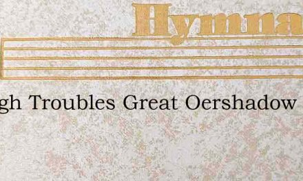Though Troubles Great Oershadow Me – Hymn Lyrics