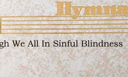 Though We All In Sinful Blindness – Hymn Lyrics