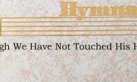 Though We Have Not Touched His Hands – Hymn Lyrics