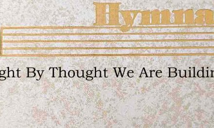 Thought By Thought We Are Building – Hymn Lyrics