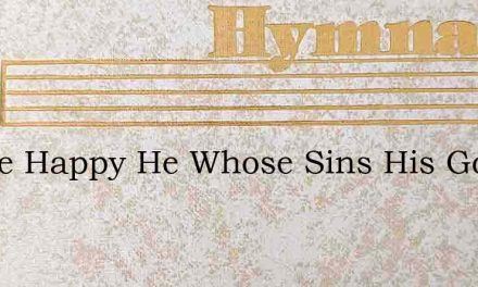 Thrice Happy He Whose Sins His God Forgi – Hymn Lyrics