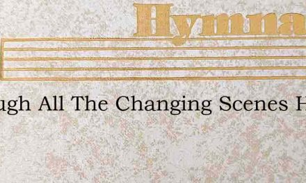 Through All The Changing Scenes Have Pas – Hymn Lyrics