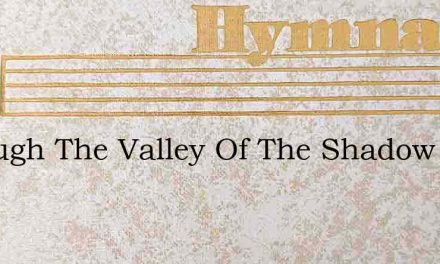 Through The Valley Of The Shadow I Must – Hymn Lyrics