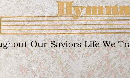 Throughout Our Saviors Life We Trace – Hymn Lyrics