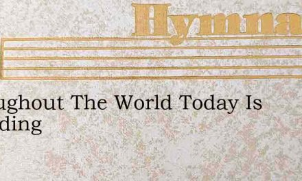 Throughout The World Today Is Sounding – Hymn Lyrics